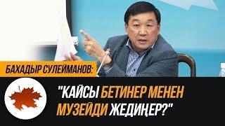 Бахадыр Сулейманов: 'Кайсы бетинер менен музейди жедиңер?'