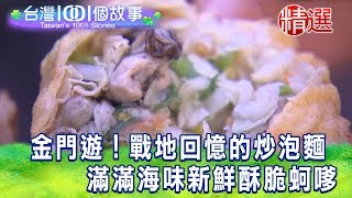 【台灣1001個故事 精選】金門遊!戰地回憶的炒泡麵  滿滿海味新鮮酥脆蚵嗲