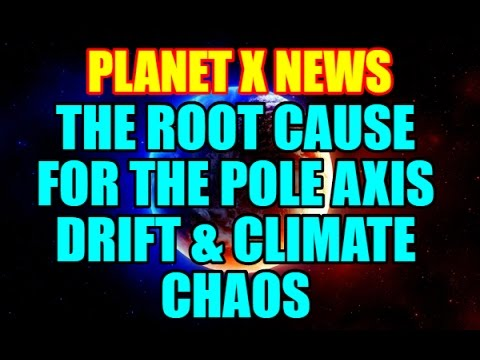 PLANET X NEWS - THE ROOT CAUSE FOR THE EARTH'S POLE AXIS DRIFT