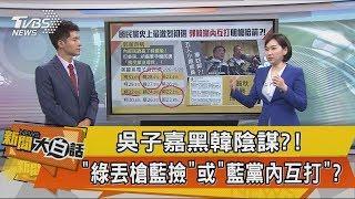【新聞大白話】吳子嘉黑韓陰謀?!「綠丟槍藍撿」或「藍黨內互打」?
