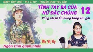 Ngôn tình quân nhân | TÌNH TAY BA CỦA NỮ ĐẶC CHỦNG |12| Tổng tài bí ẩn dung túng em gái | Mc Vị Hy