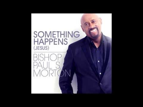 Bishop Paul S. Morton - Something Happens (Jesus) (RADIO EDIT) (AUDIO ONLY)