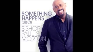 Bishop Paul S. Morton - Something Happens (Jesus) (RADIO EDIT) (AUDIO ONLY)
