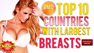 TOP 10 COUNTRIES WITH LARGEST BREASTS! AMAZING! MUST SEE!