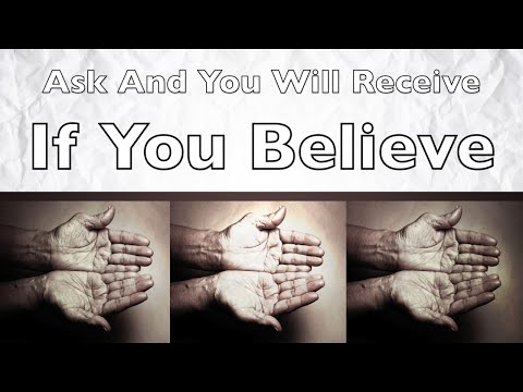 Ask And You Will Receive If You Believe