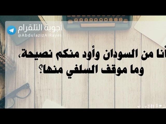 أنا من السودان وأود منكم نصيحة بخصوص ما يحصل عندنا، وما موقف السلفي منهاا؟د. عبدالعزيز الريس