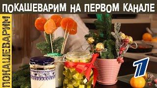 Покашеварим на Первом канале. Съедобные новогодние подарки своими руками