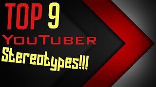 Top 9 Youtuber Stereotypes!