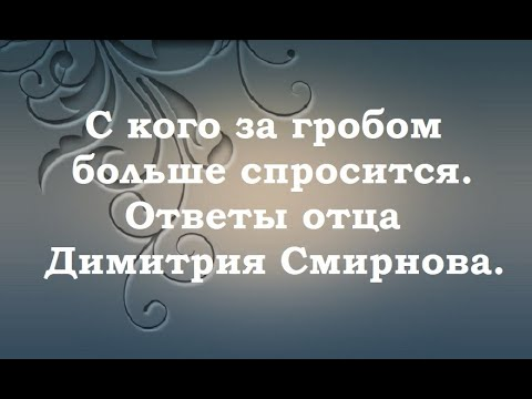 С кого за гробом больше спросится. Ответы отца Димитрия Смирнова. 2000.09.24.