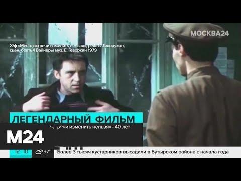 """Фильму """"Место встречи изменить нельзя"""" исполнилось 40 лет - Москва 24"""