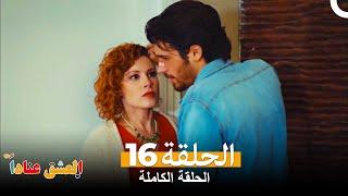 العشق عناداً الحلقة 16 كاملة ( الإصدار المطول ) Inadına Aşk