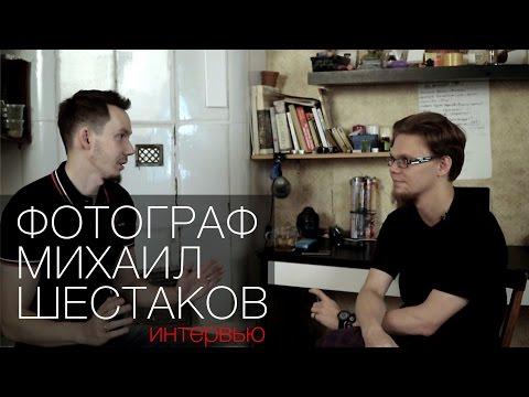 Интервью с фотографом Михаилом Шестаковым