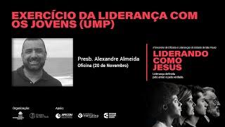 Oficina: Exercício da Liderança com os Jovens (UMP) - Presb. Alexandre Almeida