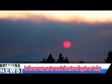 As flames near, santa rosa is threatened again on today  Breaking Daily News