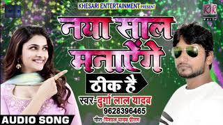 Happy New Year ठीक है Naya Saal Manayenge Thik Hai Durga Lal Yadav Bhojpuri Songs 2018