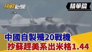 【挑戰精華】中國自製殲20戰機 抄蘇趕美系出米格1.44?