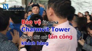 Bảo vệ tòa nhà Charmvit Tower dùng cui tấn công khách hàng