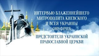 Интервью с Блаженнейшим Митрополитом Киевским и всея Украины Онуфрием