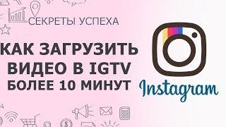 IGTV Instagram | Как загрузить видео более 10 минут в Инстаграм | Секреты Инстаграм
