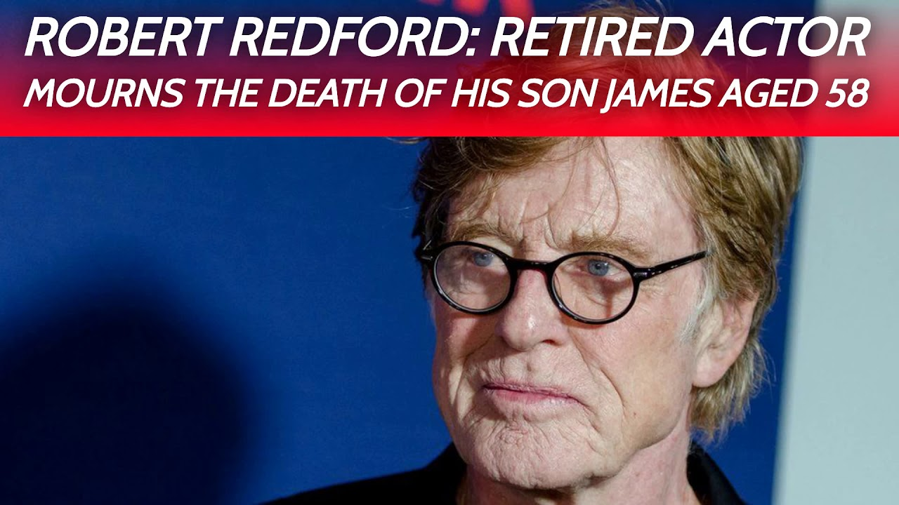 Robert Redford: Retired actor mourns the death of his son James ...