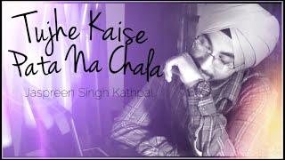 Tujhe Kaise Pata Na Chala | Reprise Cover | Jaspreen Singh Kathpal | Unplugged | Asees Kaur | 2019