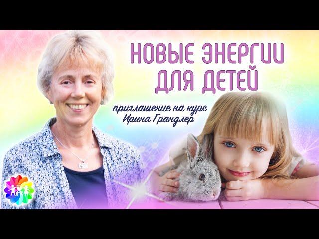 НОВЫЕ ЭНЕРГИИ ДЛЯ ДЕТЕЙ. Приглашение на курс - Ирина Грандлер