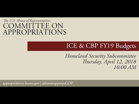 Hearing: FY 2019 Budget - U.S. Immigration and Customs Enforcement & CBP (EventID=108109)