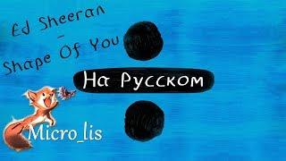 Ed Sheeran - Shape of You (На русском/перевод от Micro lis) v1.0