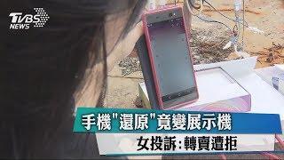 手機「還原」竟變展示機 女投訴:轉賣遭拒