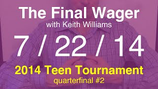 The Final Wager -- Tuesday, July 22, 2014 (Teen Tournament QF #2)