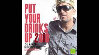 DJ MAD . PUT YOUR DRINKS UP 2010 REMIX
