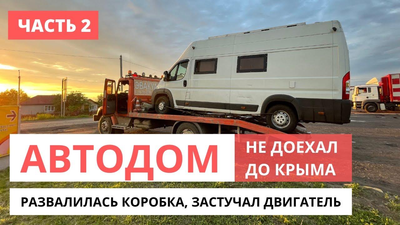 Автодом не доехал до Крыма. Развалилась коробка, застучал двигатель Peugeot Boxer (часть 2) #VANLIFE