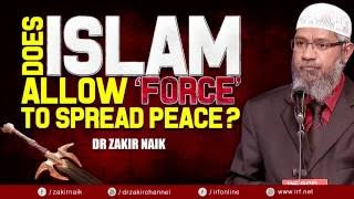 DOES ISLAM ALLOW FORCE TO SPREAD PEACE? - DR ZAKIR NAIK