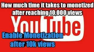 How much time it take to enable monetization after complete 10k views on youtube channel