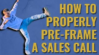Pre Framing Your Sales Calls | How, When, And Why To Pre-Frame To Close More Sales Calls