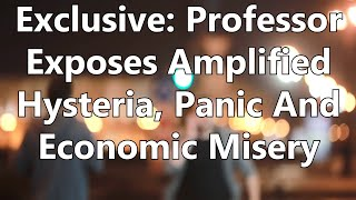 Exclusive: Professor Exposes Amplified Hysteria, Panic And Economic Misery