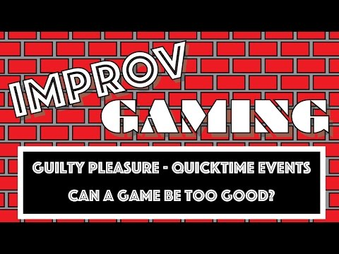 Improv Gaming - Guilty Pleasures, Quicktime Events, and Can A Game Be Too Good?
