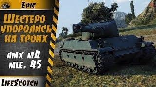 AMX M4 mle 45 Шестеро упоролись на троих - WoT как это было | Epic | LifeScotch