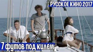 Русский фильм 2017 года «7 футов под килем», мелодрама, приключения, комедия.