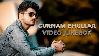 Gurnam Bhullar - Video Jukebox | (Full HD) | New Punjabi Songs 2019 | Latest Punjabi Songs 2019