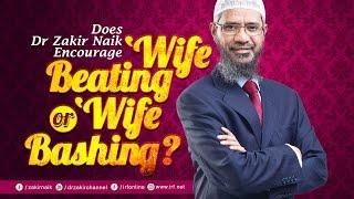 DOES DR ZAKIR NAIK ENCOURAGE WIFE BEATING OR WIFE BASHING?