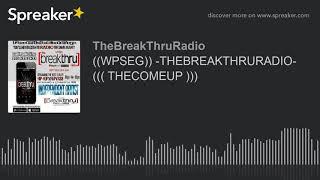 ((WPSEG)) -THEBREAKTHRURADIO- ((( THECOMEUP ))) (part 8 of 9)