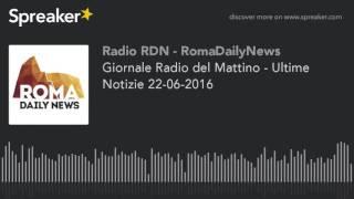 Giornale Radio del Mattino - Ultime Notizie 22-06-2016