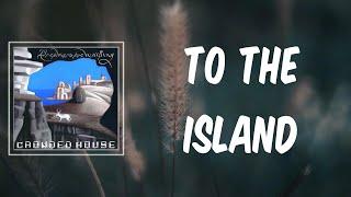To The Island (Lyrics) - Crowded House