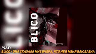BLICO - Она Сказала Мне Вчера, Что Не в Меня Влюблена