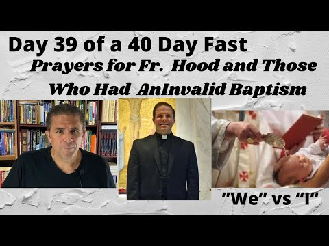 Day 39 of a 40 Day Fast | Praying for Fr. Hood | Valid Sacraments