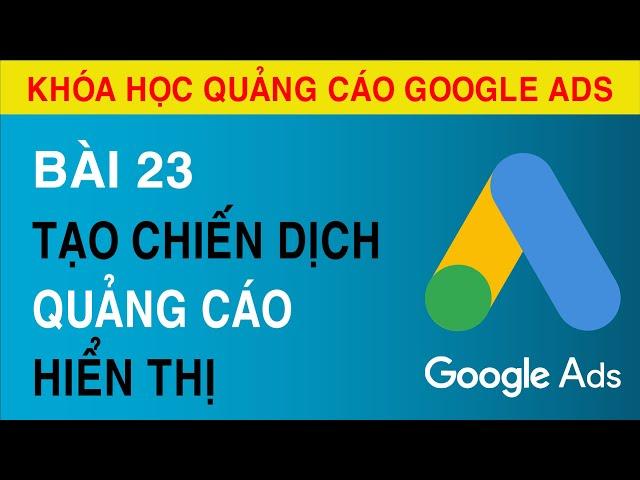 [Tuyên Trần] [Bài 23] Hướng Dẫn Tạo Chiến Dịch Hiển Thị Quảng Cáo Google ADS.