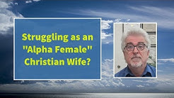 "Struggling as an ""Alpha Female"" Christian Wife?"