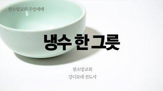 [한소망교회] 냉수 한 그릇 | 강디모데 전도사