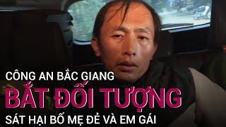 Bắt được đối tượng sát hại bố mẹ đẻ và em gái ruột tại Bắc Giang | VTC Now